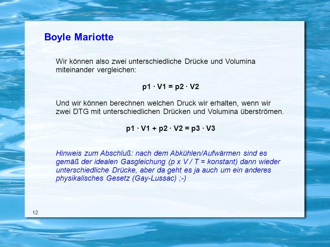 Boyle Mariotte Wir können also zwei unterschiedliche Drücke und Volumina miteinander vergleichen: p1 · V1 = p2 · V2 Und wir können berechnen welchen Druck wir erhalten, wenn wir zwei DTG mit unterschiedlichen Drücken und Volumina überströmen.