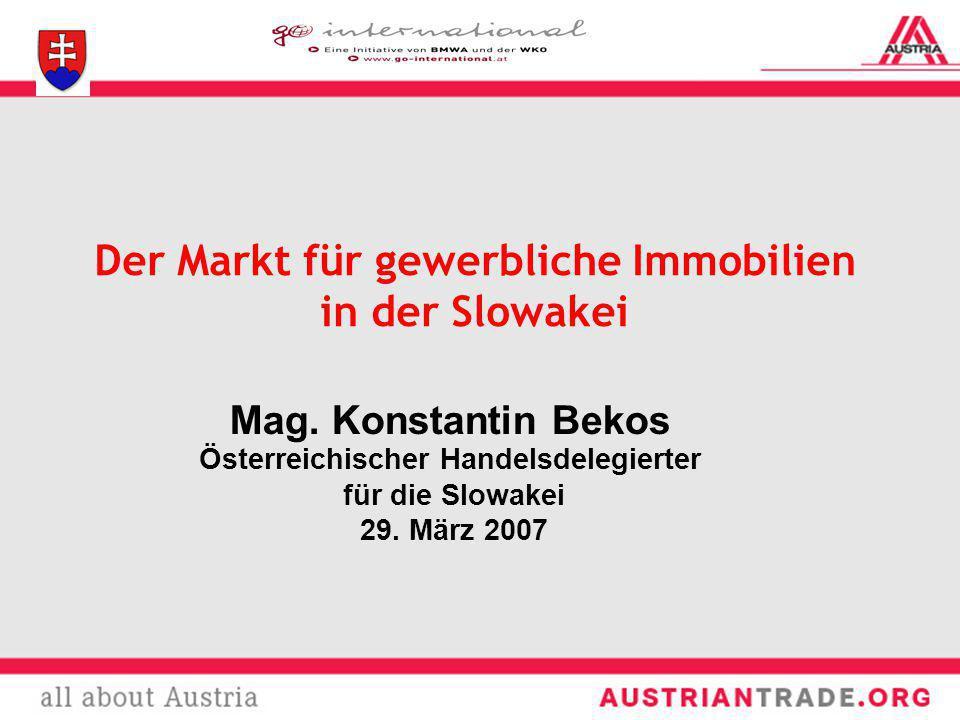 Mag. Konstantin Bekos Österreichischer Handelsdelegierter für die Slowakei 29. März 2007 Der Markt für gewerbliche Immobilien in der Slowakei