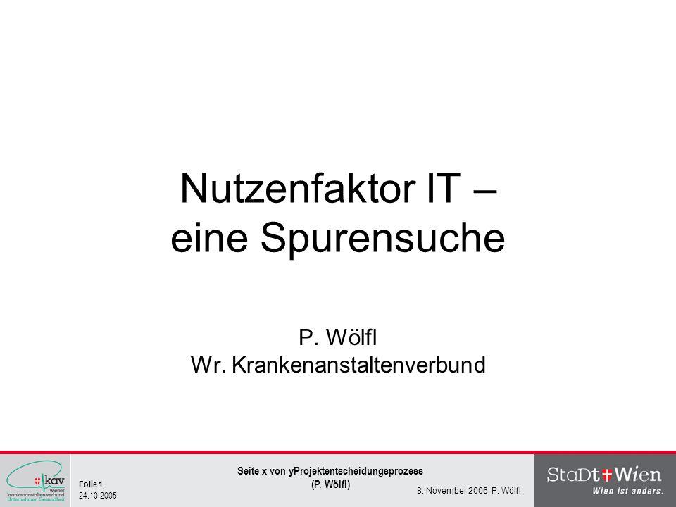 Folie 1, 24.10.2005 Seite x von yProjektentscheidungsprozess (P. Wölfl) 8. November 2006, P. Wölfl Nutzenfaktor IT – eine Spurensuche P. Wölfl Wr. Kra