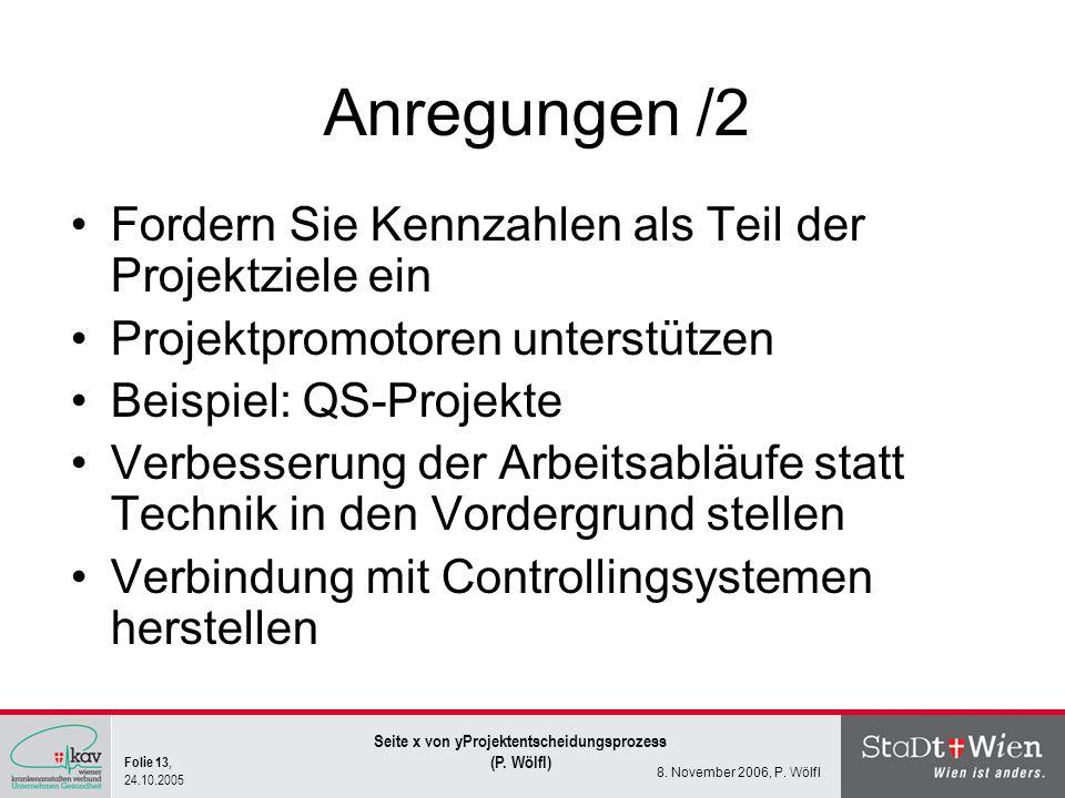 Folie 13, 24.10.2005 Seite x von yProjektentscheidungsprozess (P. Wölfl) 8. November 2006, P. Wölfl Anregungen /2 Fordern Sie Kennzahlen als Teil der