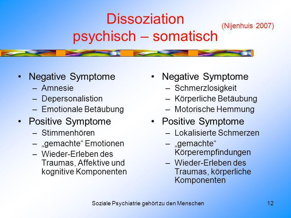 Dissoziation psychisch – somatisch Negative Symptome –Amnesie –Depersonalistion –Emotionale Betäubung Positive Symptome –Stimmenhören –gemachte Emotionen –Wieder-Erleben des Traumas, Affektive und kognitive Komponenten Negative Symptome –Schmerzlosigkeit –Körperliche Betäubung –Motorische Hemmung Positive Symptome –Lokalisierte Schmerzen –gemachte Körperempfindungen –Wieder-Erleben des Traumas, körperliche Komponenten Soziale Psychiatrie gehört zu den Menschen12 (Nijenhuis 2007)