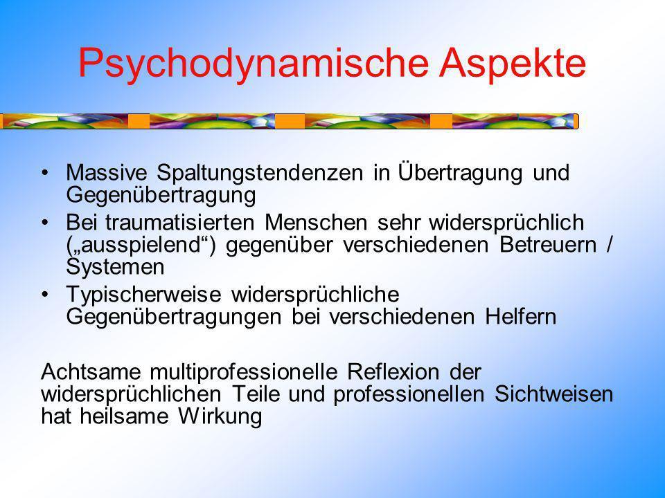 Psychodynamische Aspekte Massive Spaltungstendenzen in Übertragung und Gegenübertragung Bei traumatisierten Menschen sehr widersprüchlich (ausspielend) gegenüber verschiedenen Betreuern / Systemen Typischerweise widersprüchliche Gegenübertragungen bei verschiedenen Helfern Achtsame multiprofessionelle Reflexion der widersprüchlichen Teile und professionellen Sichtweisen hat heilsame Wirkung
