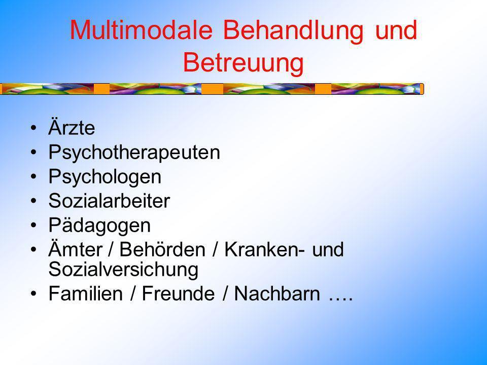 Multimodale Behandlung und Betreuung Ärzte Psychotherapeuten Psychologen Sozialarbeiter Pädagogen Ämter / Behörden / Kranken- und Sozialversichung Familien / Freunde / Nachbarn ….