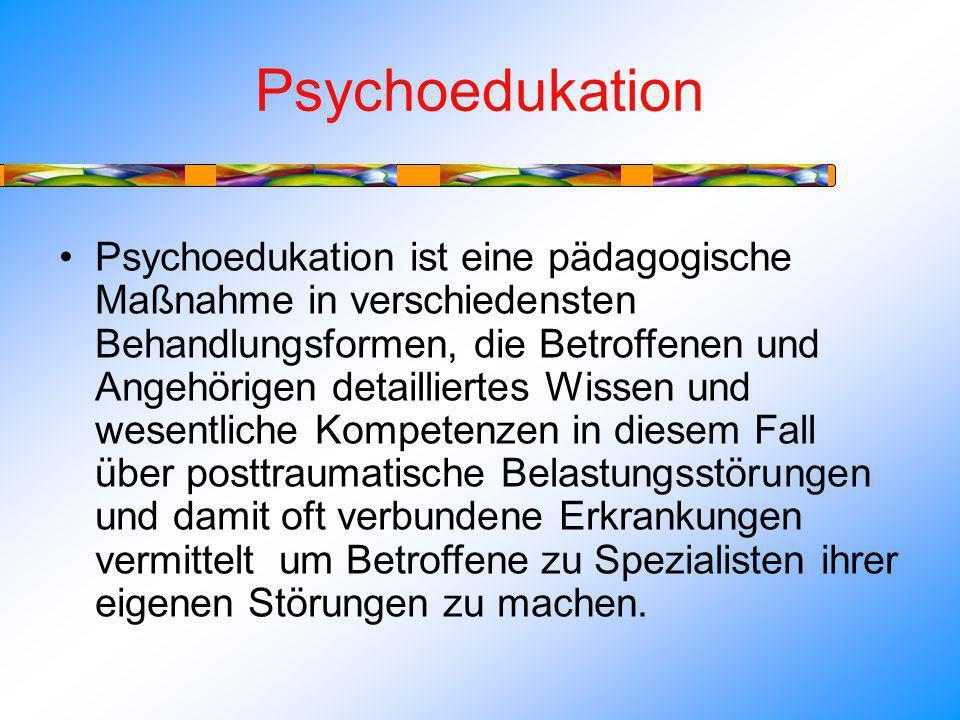 Psychoedukation Psychoedukation ist eine pädagogische Maßnahme in verschiedensten Behandlungsformen, die Betroffenen und Angehörigen detailliertes Wissen und wesentliche Kompetenzen in diesem Fall über posttraumatische Belastungsstörungen und damit oft verbundene Erkrankungen vermittelt um Betroffene zu Spezialisten ihrer eigenen Störungen zu machen.