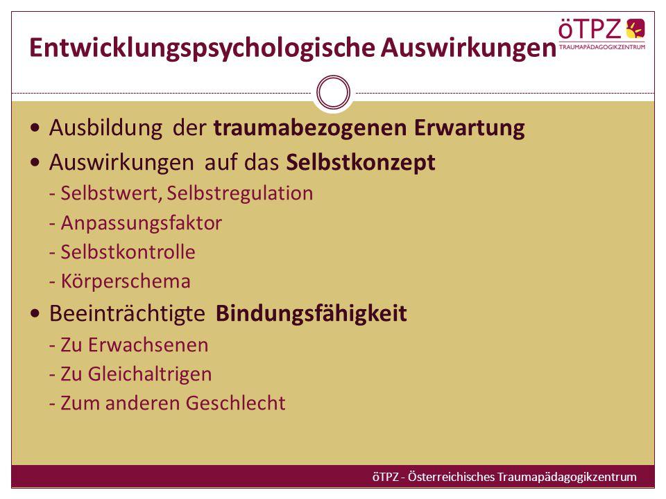 Entwicklungspsychologische Auswirkungen Ausbildung der traumabezogenen Erwartung Auswirkungen auf das Selbstkonzept - Selbstwert, Selbstregulation - Anpassungsfaktor - Selbstkontrolle - Körperschema Beeinträchtigte Bindungsfähigkeit - Zu Erwachsenen - Zu Gleichaltrigen - Zum anderen Geschlecht öTPZ - Österreichisches Traumapädagogikzentrum
