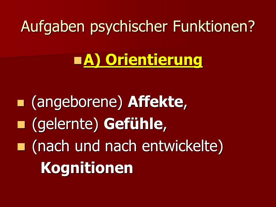 Aufgaben psychischer Funktionen? A) Orientierung A) Orientierung (angeborene) Affekte, (angeborene) Affekte, (gelernte) Gefühle, (gelernte) Gefühle, (