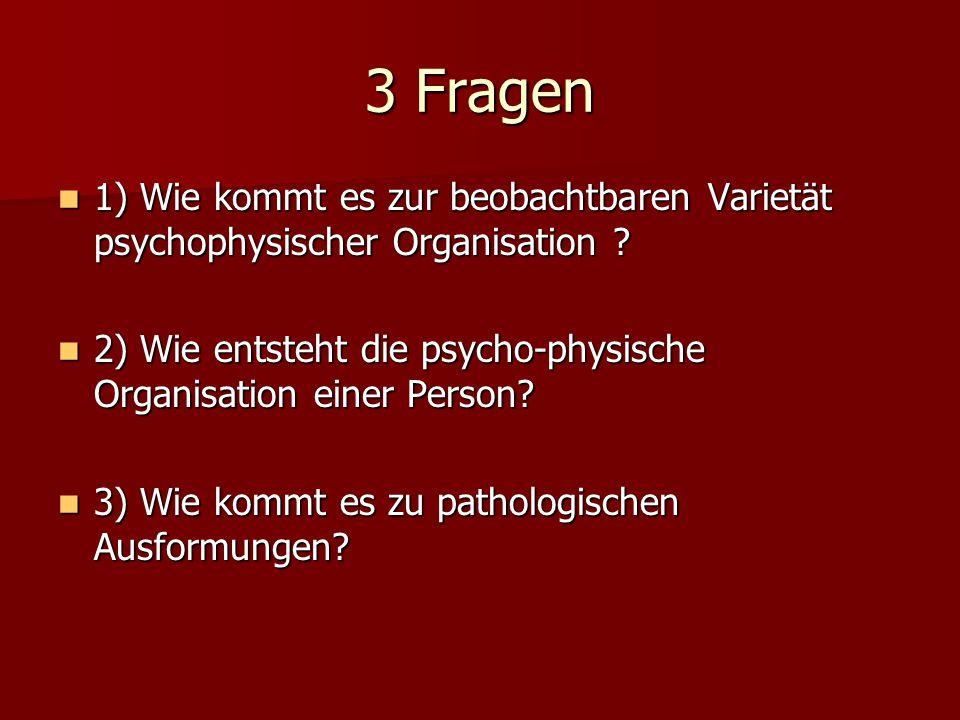 3 Fragen 1) Wie kommt es zur beobachtbaren Varietät psychophysischer Organisation ? 1) Wie kommt es zur beobachtbaren Varietät psychophysischer Organi