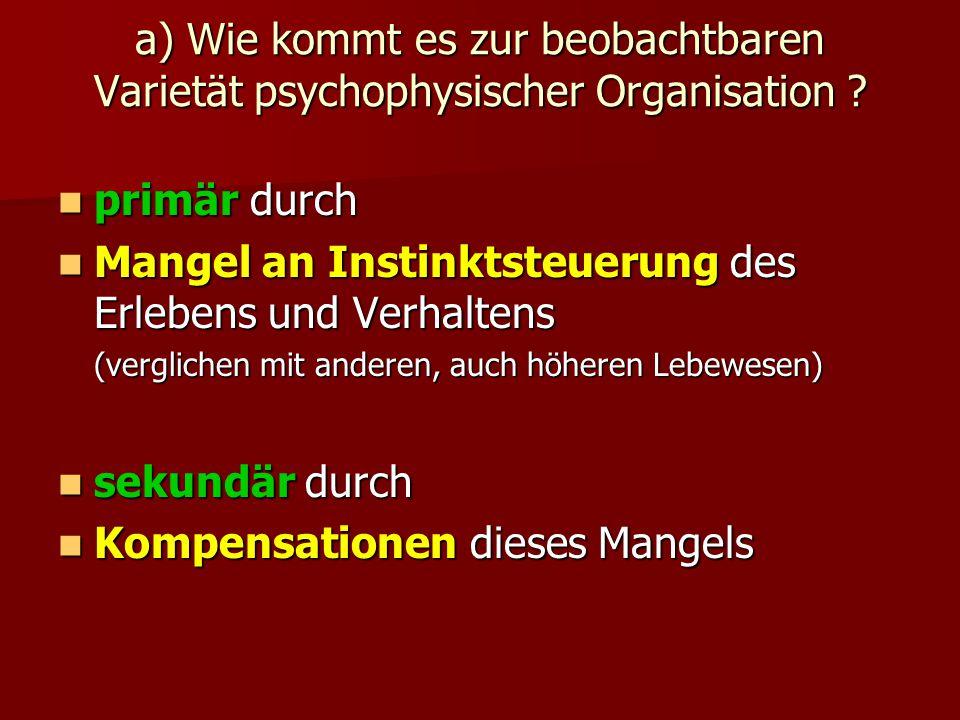 a) Wie kommt es zur beobachtbaren Varietät psychophysischer Organisation ? primär durch primär durch Mangel an Instinktsteuerung des Erlebens und Verh