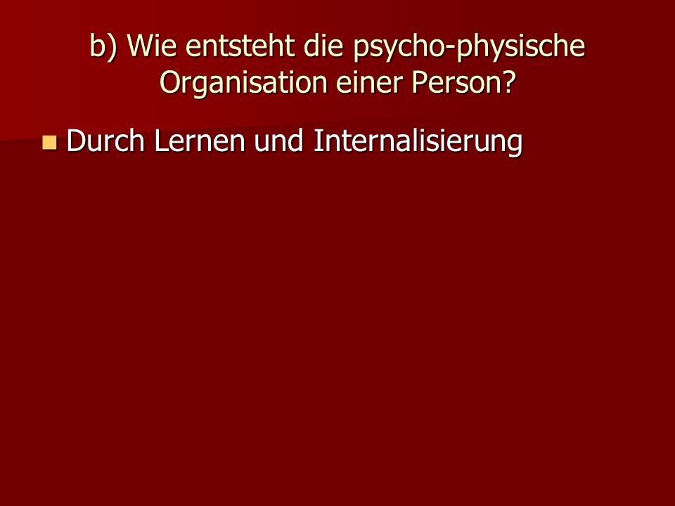 b) Wie entsteht die psycho-physische Organisation einer Person? Durch Lernen und Internalisierung Durch Lernen und Internalisierung