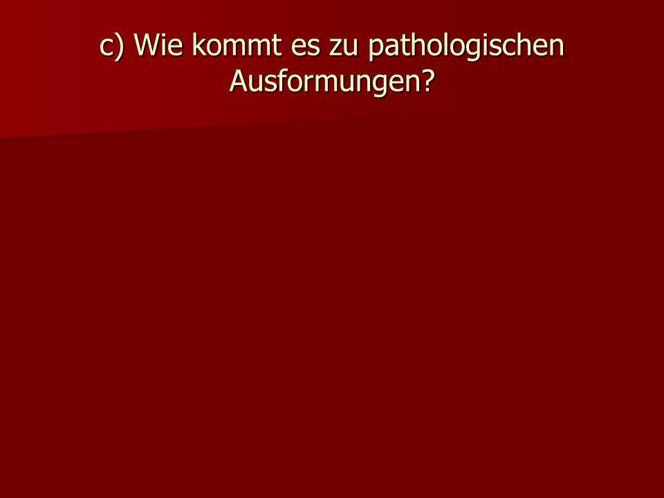 c) Wie kommt es zu pathologischen Ausformungen?