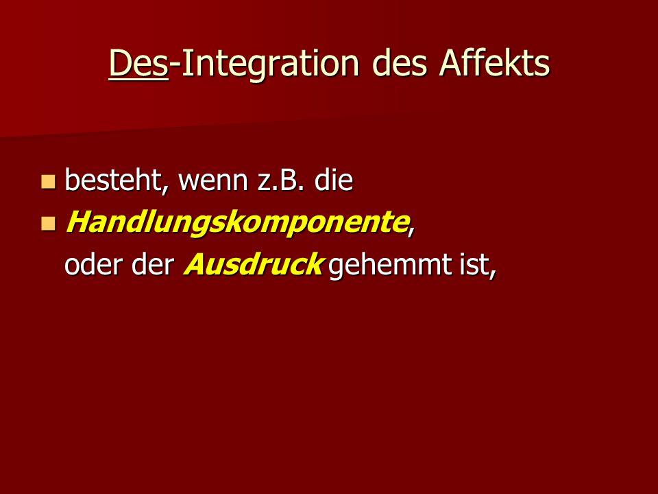 Des-Integration des Affekts besteht, wenn z.B. die besteht, wenn z.B. die Handlungskomponente, Handlungskomponente, oder der Ausdruck gehemmt ist,