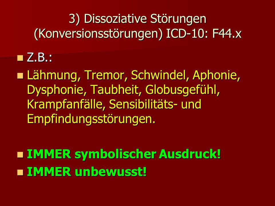 3) Dissoziative Störungen (Konversionsstörungen) ICD-10: F44.x Z.B.: Z.B.: Lähmung, Tremor, Schwindel, Aphonie, Dysphonie, Taubheit, Globusgefühl, Kra