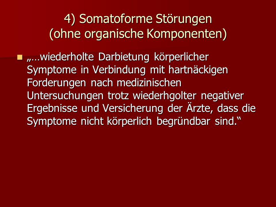 4) Somatoforme Störungen (ohne organische Komponenten) …wiederholte Darbietung körperlicher Symptome in Verbindung mit hartnäckigen Forderungen nach m