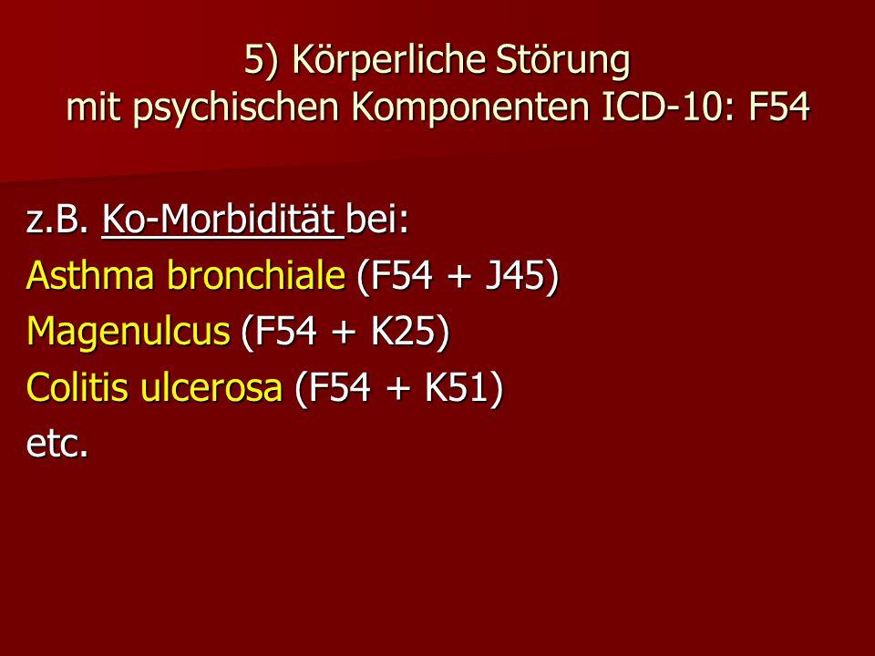 5) Körperliche Störung mit psychischen Komponenten ICD-10: F54 z.B. Ko-Morbidität bei: Asthma bronchiale (F54 + J45) Magenulcus (F54 + K25) Colitis ul