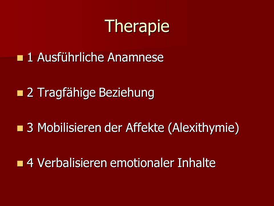 Therapie 1 Ausführliche Anamnese 1 Ausführliche Anamnese 2 Tragfähige Beziehung 2 Tragfähige Beziehung 3 Mobilisieren der Affekte (Alexithymie) 3 Mobi
