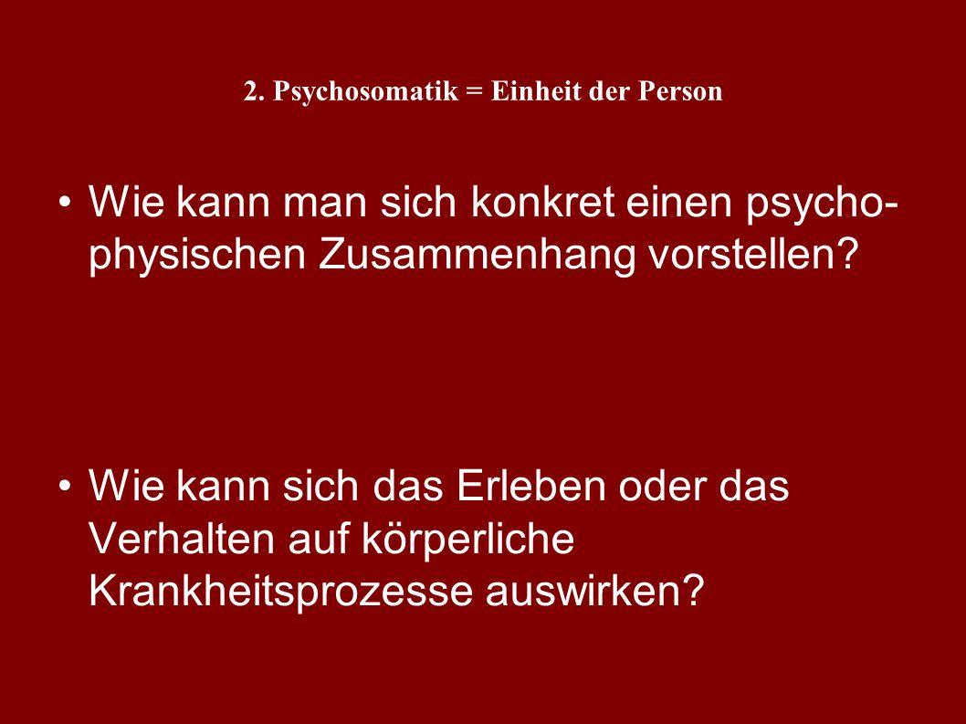 2. Psychosomatik = Einheit der Person Definition von Psychosomatik? Forschungsansätze?