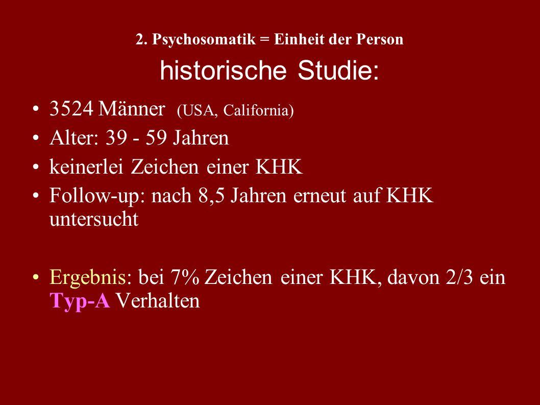 2. Psychosomatik = Einheit der Person Typ-A Verhalten und KHK (Rosenman und Friedman, 1959) Verhalten: ehrgeizig, konkurrierend aggressiv und feindlic