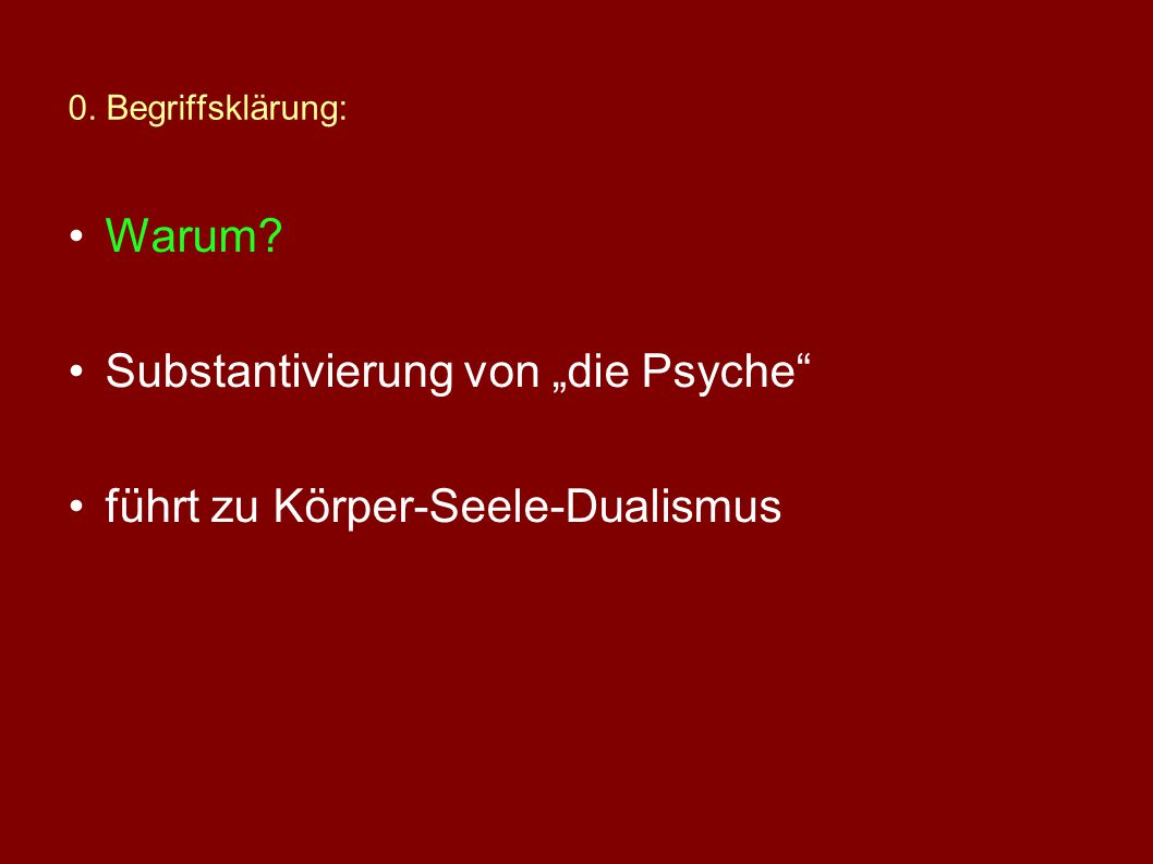 0. Begriffsklärung: Gibt es die Psyche? NEIN, wenn die Frage morphologisch gemeint ist, JA, wenn bestimmte Funktionen des Organismus gemeint sind.