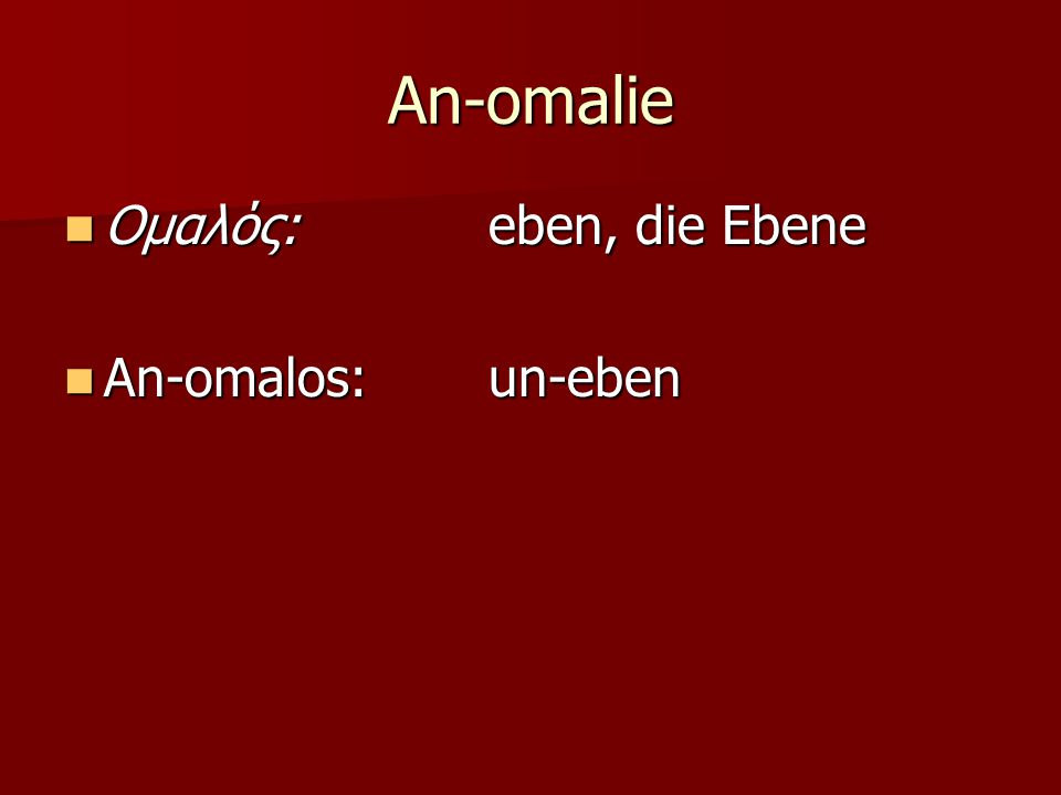 An-omalie Ομαλός: eben, die Ebene Ομαλός: eben, die Ebene An-omalos: un-eben An-omalos: un-eben