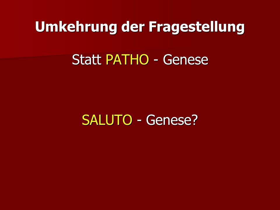 Umkehrung der Fragestellung Statt PATHO - Genese SALUTO - Genese