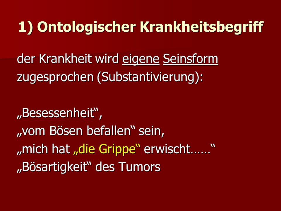 1) Ontologischer Krankheitsbegriff der Krankheit wird eigene Seinsform zugesprochen (Substantivierung): Besessenheit, vom Bösen befallen sein, mich hat die Grippe erwischt…… Bösartigkeit des Tumors