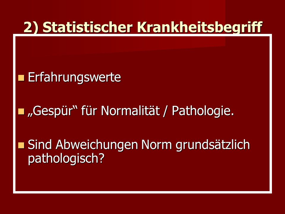 2) Statistischer Krankheitsbegriff Erfahrungswerte Erfahrungswerte Gespür für Normalität / Pathologie. Gespür für Normalität / Pathologie. Sind Abweic