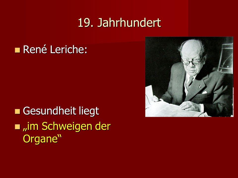 19. Jahrhundert René Leriche: René Leriche: Gesundheit liegt Gesundheit liegt im Schweigen der Organe im Schweigen der Organe
