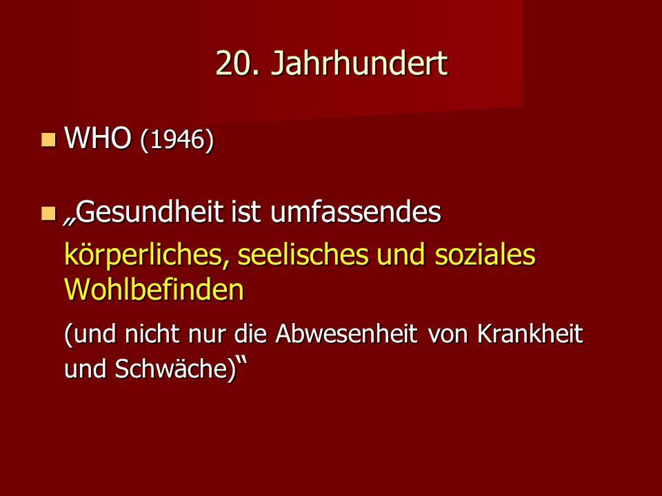 20. Jahrhundert WHO (1946) WHO (1946) Gesundheit ist umfassendesGesundheit ist umfassendes körperliches, seelisches und soziales Wohlbefinden (und nic