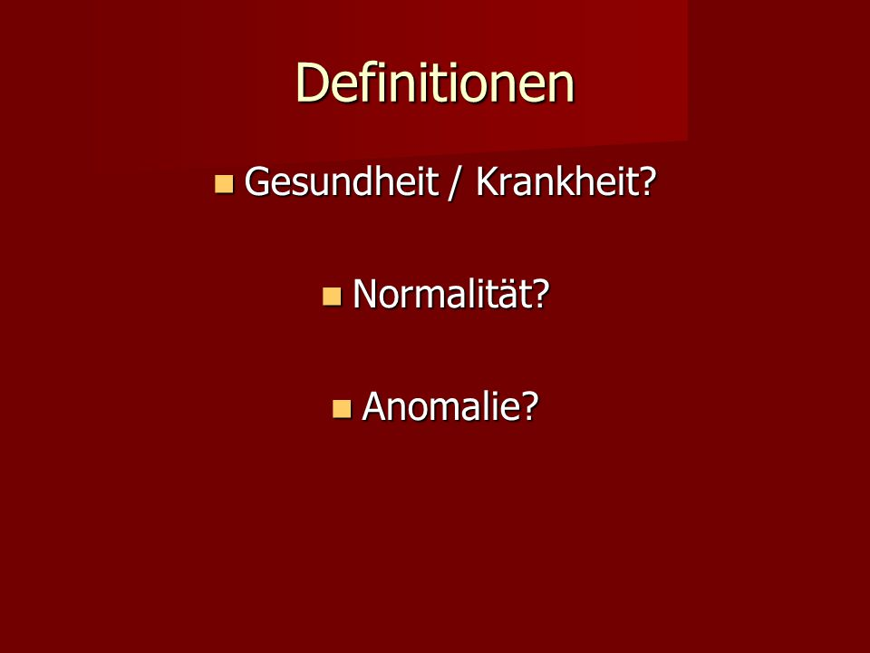 Definitionen Gesundheit / Krankheit? Gesundheit / Krankheit? Normalität? Normalität? Anomalie? Anomalie?