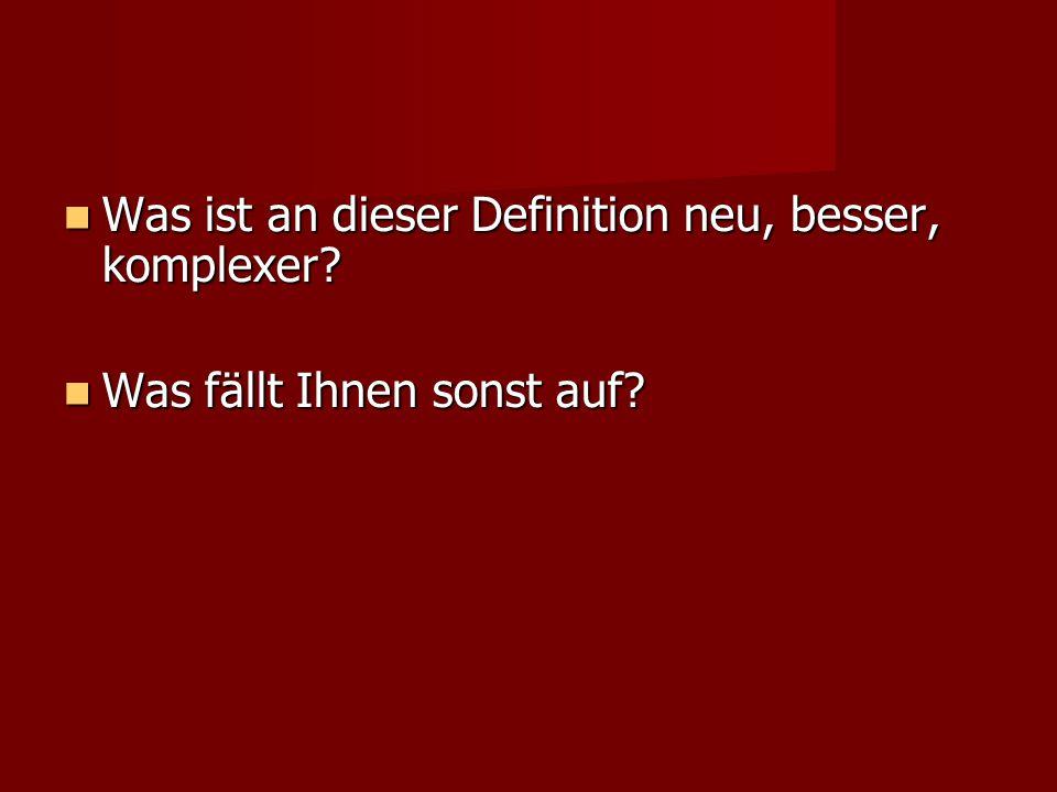 Was ist an dieser Definition neu, besser, komplexer? Was ist an dieser Definition neu, besser, komplexer? Was fällt Ihnen sonst auf? Was fällt Ihnen s