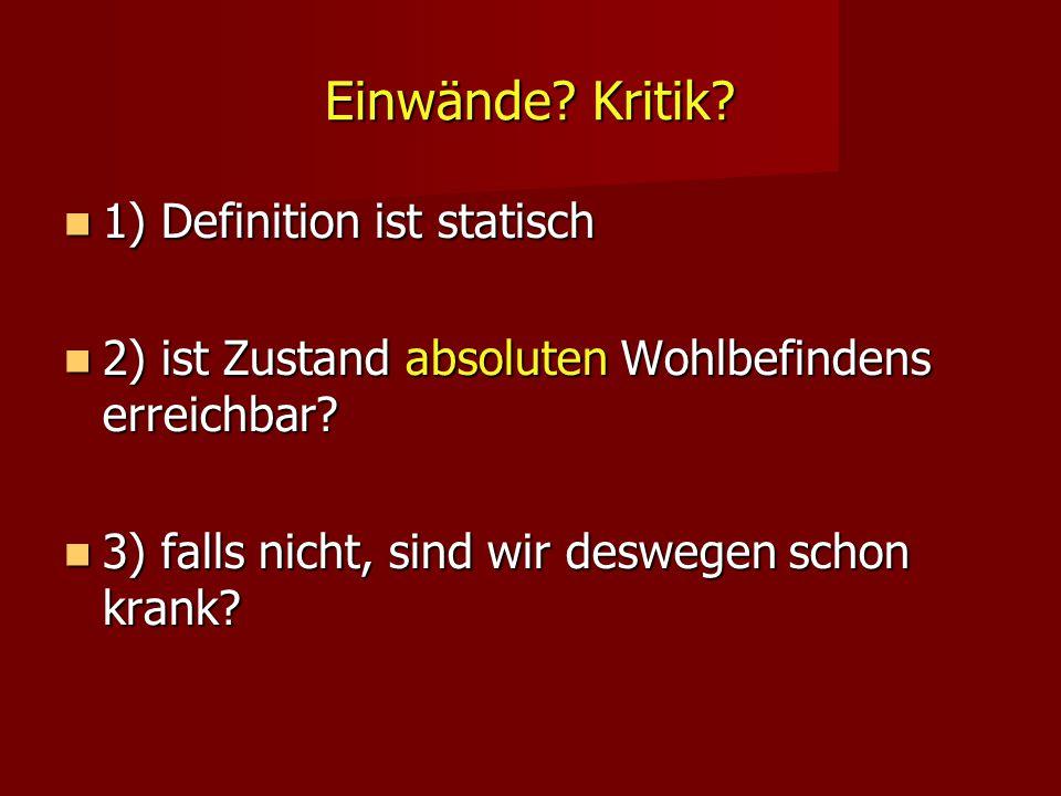Einwände? Kritik? 1) Definition ist statisch 1) Definition ist statisch 2) ist Zustand absoluten Wohlbefindens erreichbar? 2) ist Zustand absoluten Wo