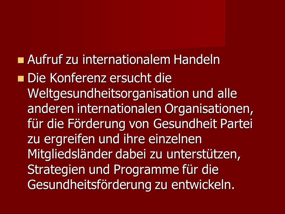 Aufruf zu internationalem Handeln Aufruf zu internationalem Handeln Die Konferenz ersucht die Weltgesundheitsorganisation und alle anderen internation