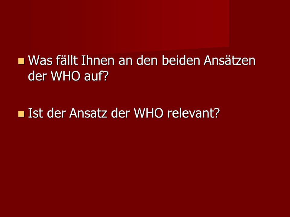 Was fällt Ihnen an den beiden Ansätzen der WHO auf? Was fällt Ihnen an den beiden Ansätzen der WHO auf? Ist der Ansatz der WHO relevant? Ist der Ansat