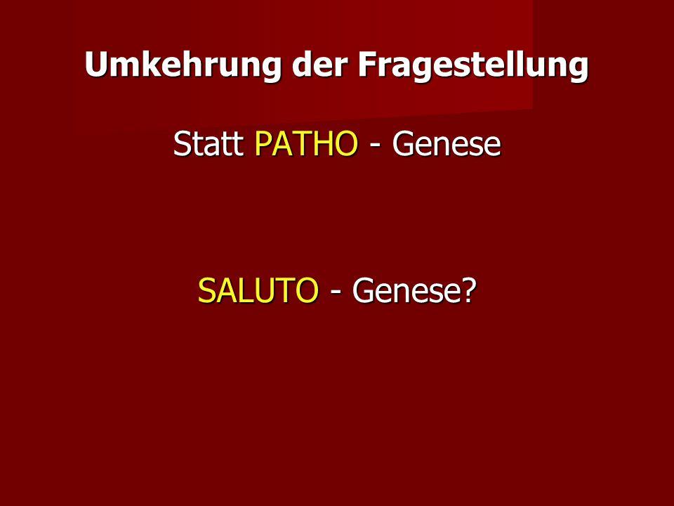 Umkehrung der Fragestellung Statt PATHO - Genese SALUTO - Genese?
