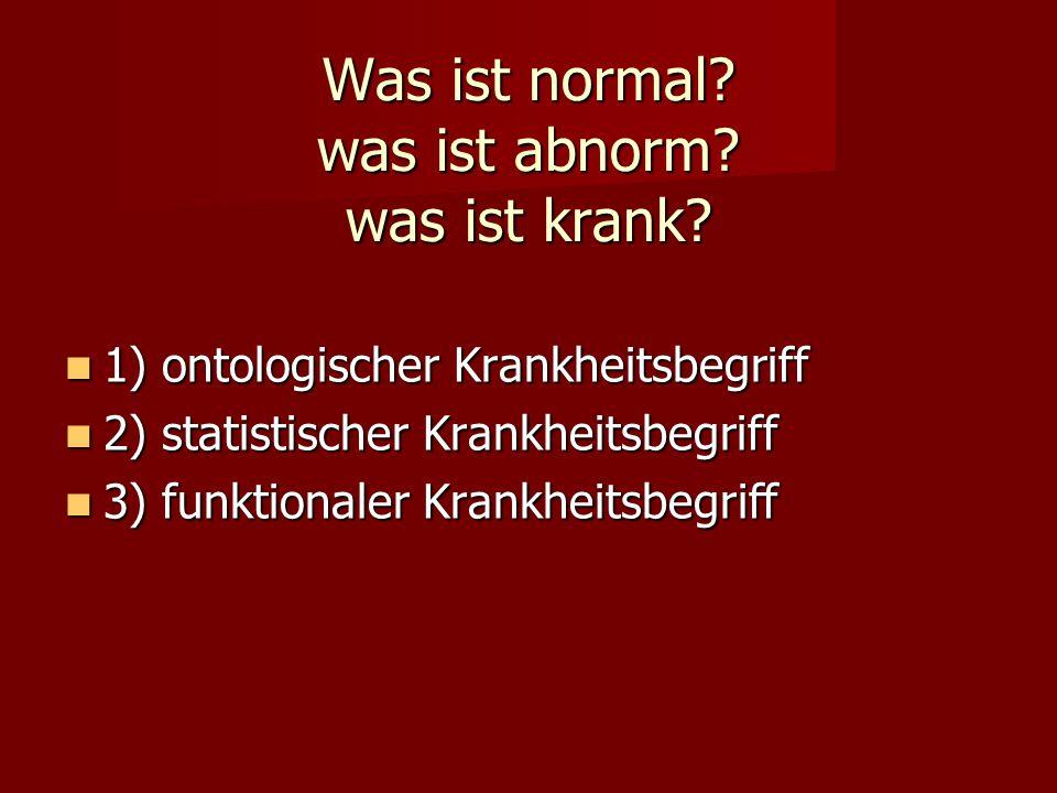 Was ist normal? was ist abnorm? was ist krank? 1) ontologischer Krankheitsbegriff 1) ontologischer Krankheitsbegriff 2) statistischer Krankheitsbegrif