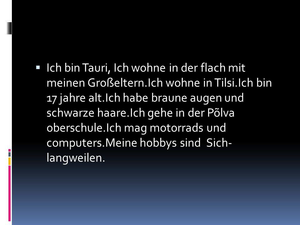 Ich bin Tauri, Ich wohne in der flach mit meinen Großeltern.Ich wohne in Tilsi.Ich bin 17 jahre alt.Ich habe braune augen und schwarze haare.Ich gehe