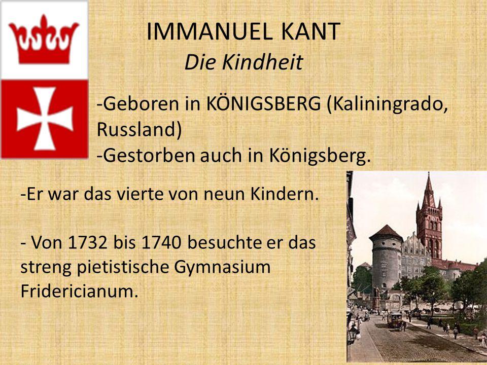 IMMANUEL KANT Die Kindheit -Geboren in KÖNIGSBERG (Kaliningrado, Russland) -Gestorben auch in Königsberg.