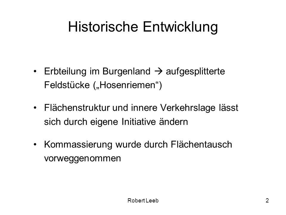 Robert Leeb2 Historische Entwicklung Erbteilung im Burgenland aufgesplitterte Feldstücke (Hosenriemen) Flächenstruktur und innere Verkehrslage lässt sich durch eigene Initiative ändern Kommassierung wurde durch Flächentausch vorweggenommen