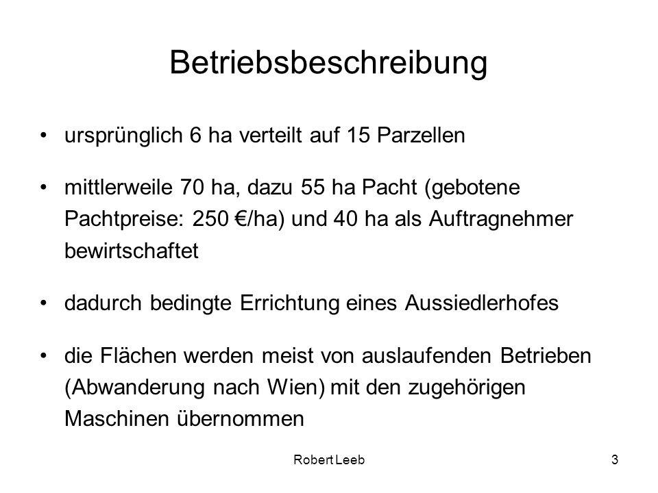 Robert Leeb3 Betriebsbeschreibung ursprünglich 6 ha verteilt auf 15 Parzellen mittlerweile 70 ha, dazu 55 ha Pacht (gebotene Pachtpreise: 250 /ha) und 40 ha als Auftragnehmer bewirtschaftet dadurch bedingte Errichtung eines Aussiedlerhofes die Flächen werden meist von auslaufenden Betrieben (Abwanderung nach Wien) mit den zugehörigen Maschinen übernommen