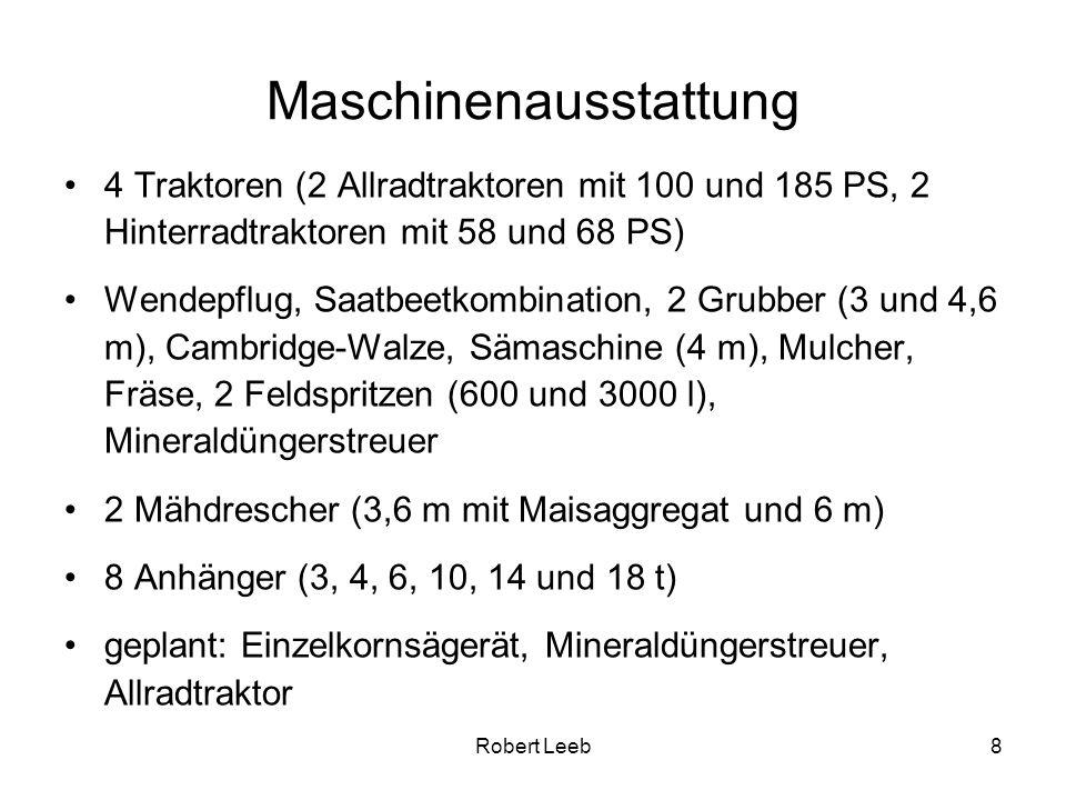 Robert Leeb8 Maschinenausstattung 4 Traktoren (2 Allradtraktoren mit 100 und 185 PS, 2 Hinterradtraktoren mit 58 und 68 PS) Wendepflug, Saatbeetkombination, 2 Grubber (3 und 4,6 m), Cambridge-Walze, Sämaschine (4 m), Mulcher, Fräse, 2 Feldspritzen (600 und 3000 l), Mineraldüngerstreuer 2 Mähdrescher (3,6 m mit Maisaggregat und 6 m) 8 Anhänger (3, 4, 6, 10, 14 und 18 t) geplant: Einzelkornsägerät, Mineraldüngerstreuer, Allradtraktor