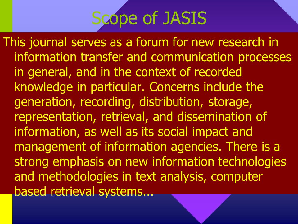 Scope of JASIS This journal serves as a forum for new research in information transfer and communication processes in general, and in the context of recorded knowledge in particular.