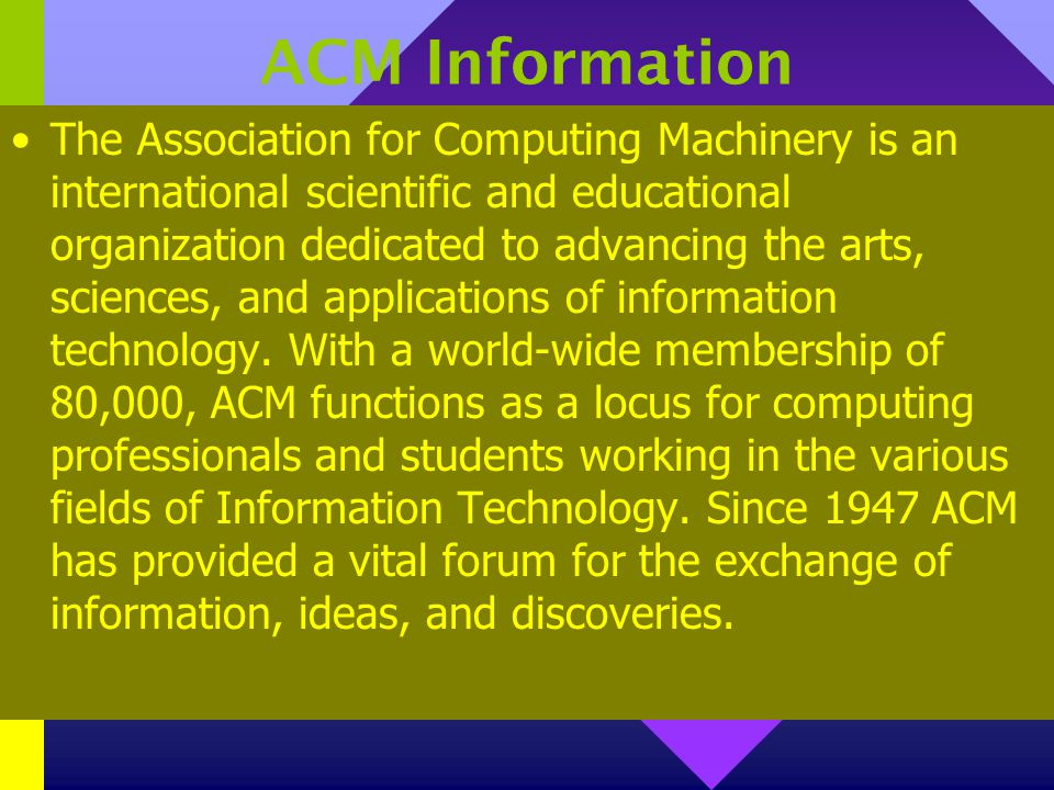 ACM Information The Association for Computing Machinery is an international scientific and educational organization dedicated to advancing the arts, sciences, and applications of information technology.