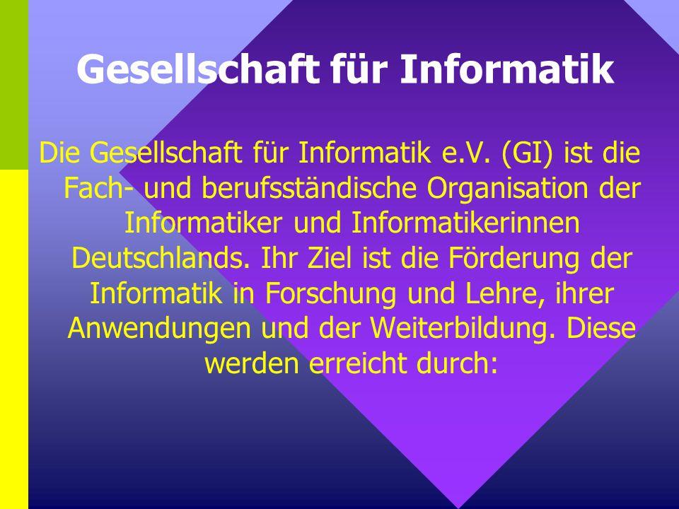 Gesellschaft für Informatik Die Gesellschaft für Informatik e.V. (GI) ist die Fach- und berufsständische Organisation der Informatiker und Informatike