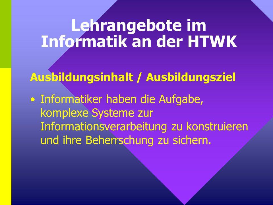 Lehrangebote im Informatik an der HTWK Ausbildungsinhalt / Ausbildungsziel Informatiker haben die Aufgabe, komplexe Systeme zur Informationsverarbeitu