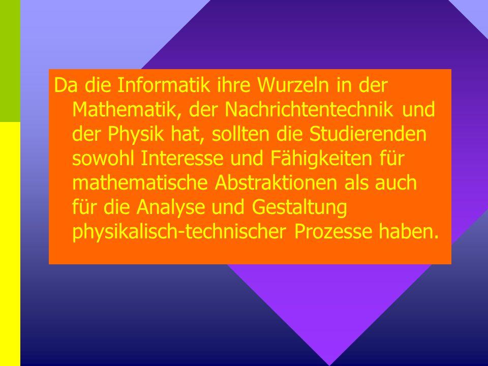 Da die Informatik ihre Wurzeln in der Mathematik, der Nachrichtentechnik und der Physik hat, sollten die Studierenden sowohl Interesse und Fähigkeiten für mathematische Abstraktionen als auch für die Analyse und Gestaltung physikalisch-technischer Prozesse haben.