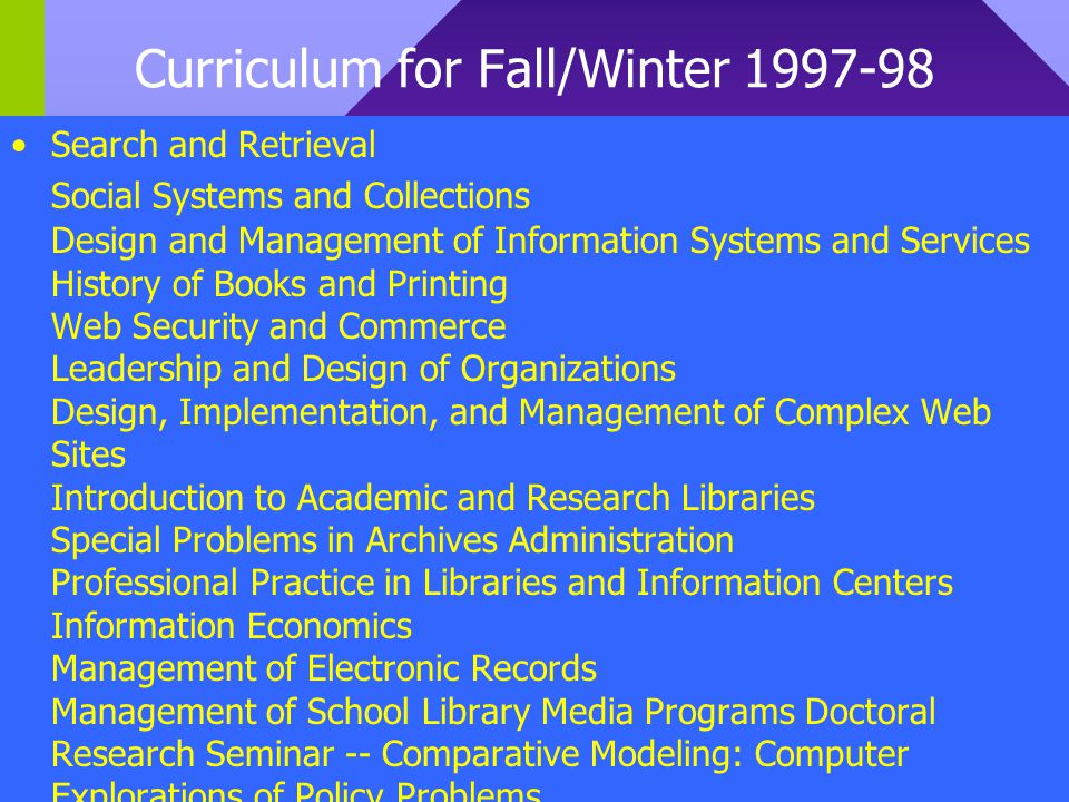 Curriculum for Fall/Winter 1997-98 Search and Retrieval Social Systems and Collections Design and Management of Information Systems and Services History of Books and Printing Web Security and Commerce Leadership and Design of Organizations Design, Implementation, and Management of Complex Web Sites Introduction to Academic and Research Libraries Special Problems in Archives Administration Professional Practice in Libraries and Information Centers Information Economics Management of Electronic Records Management of School Library Media Programs Doctoral Research Seminar -- Comparative Modeling: Computer Explorations of Policy Problems