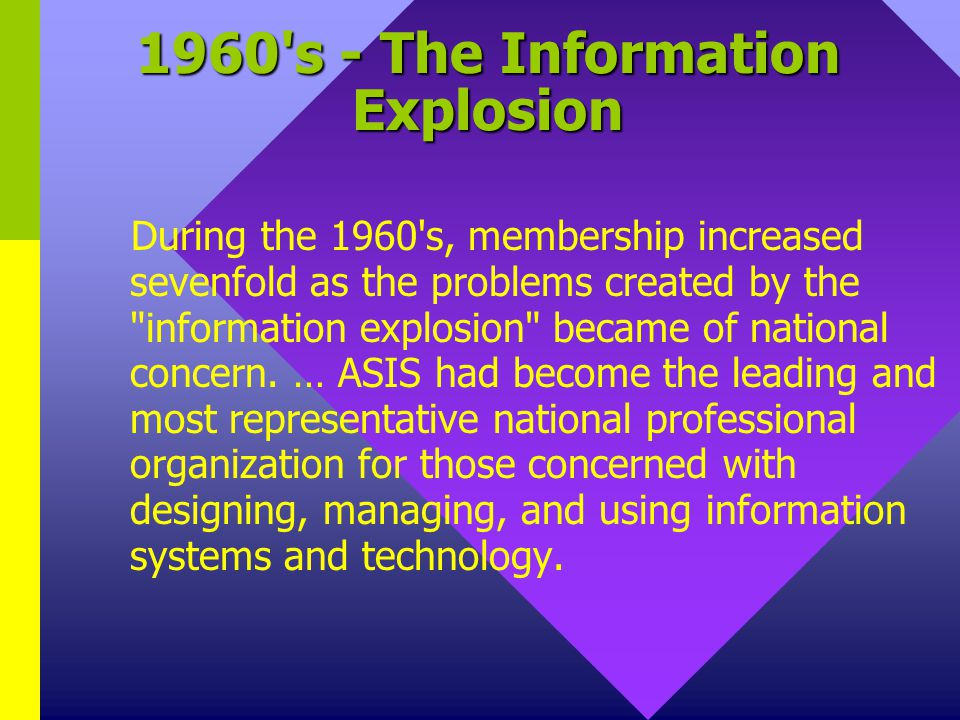 1960 s - The Information Explosion During the 1960 s, membership increased sevenfold as the problems created by the information explosion became of national concern.