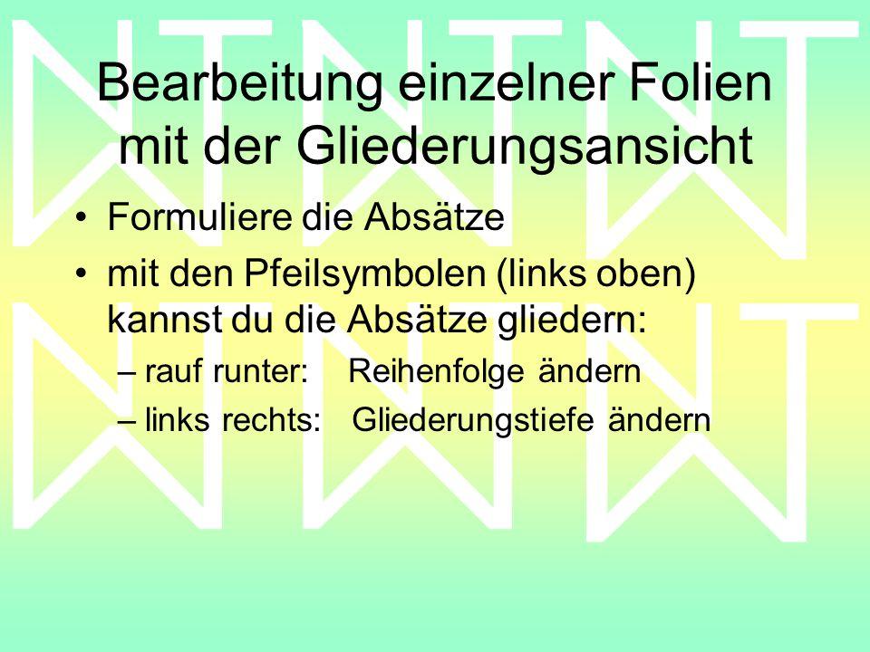 Bearbeitung einzelner Folien mit der Gliederungsansicht Formuliere die Absätze mit den Pfeilsymbolen (links oben) kannst du die Absätze gliedern: –rauf runter: Reihenfolge ändern –links rechts: Gliederungstiefe ändern