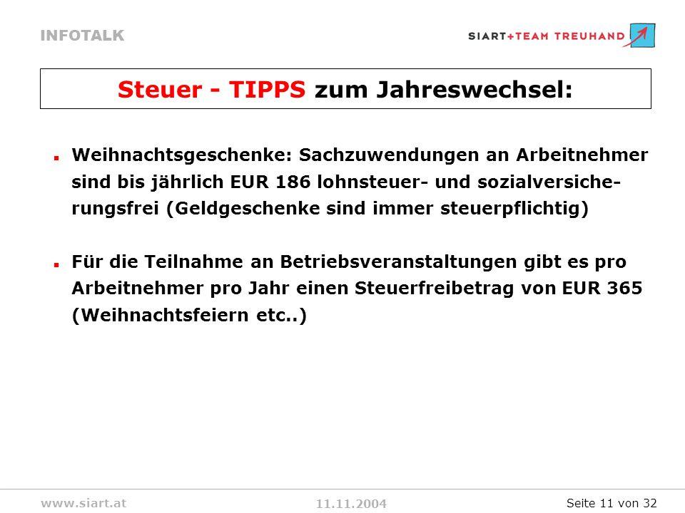 11.11.2004 INFOTALK www.siart.at Weihnachtsgeschenke: Sachzuwendungen an Arbeitnehmer sind bis jährlich EUR 186 lohnsteuer- und sozialversiche- rungsfrei (Geldgeschenke sind immer steuerpflichtig) Für die Teilnahme an Betriebsveranstaltungen gibt es pro Arbeitnehmer pro Jahr einen Steuerfreibetrag von EUR 365 (Weihnachtsfeiern etc..) Steuer - TIPPS zum Jahreswechsel: Seite 11 von 32