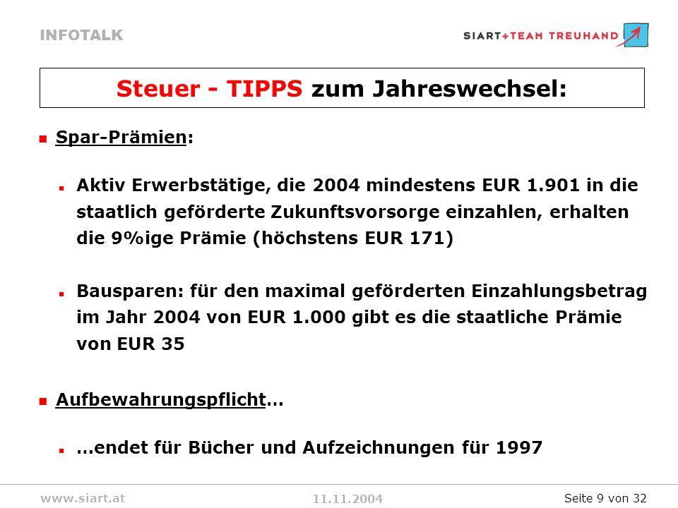 11.11.2004 INFOTALK www.siart.at Spar-Prämien: Aktiv Erwerbstätige, die 2004 mindestens EUR 1.901 in die staatlich geförderte Zukunftsvorsorge einzahlen, erhalten die 9%ige Prämie (höchstens EUR 171) Bausparen: für den maximal geförderten Einzahlungsbetrag im Jahr 2004 von EUR 1.000 gibt es die staatliche Prämie von EUR 35 Aufbewahrungspflicht… …endet für Bücher und Aufzeichnungen für 1997 Steuer - TIPPS zum Jahreswechsel: Seite 9 von 32